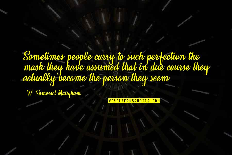 Phi Sigma Pi Quotes By W. Somerset Maugham: Sometimes people carry to such perfection the mask