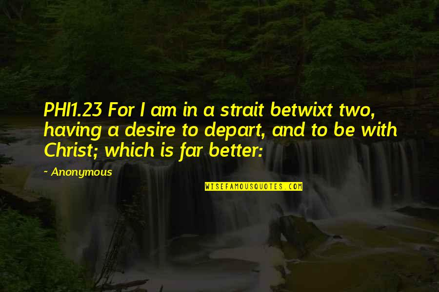 Phi1 Quotes By Anonymous: PHI1.23 For I am in a strait betwixt