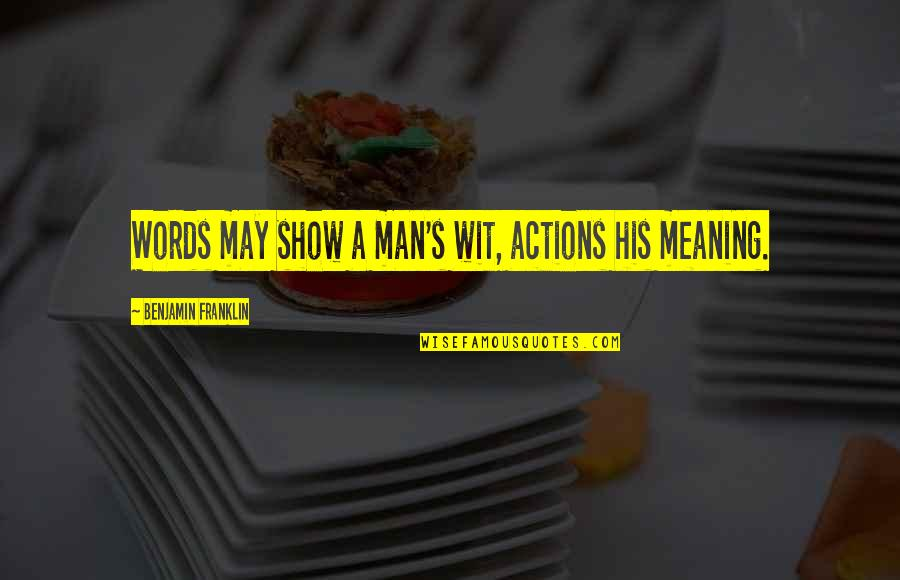 Phi1 Quotes By Benjamin Franklin: Words may show a man's wit, actions his
