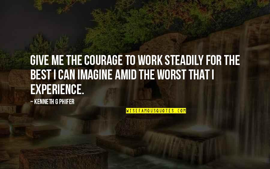 Phifer Quotes By Kenneth G Phifer: Give me the courage to work steadily for