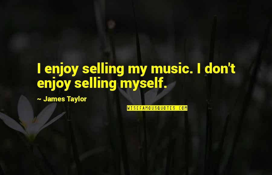 Phil And Lil Deville Quotes By James Taylor: I enjoy selling my music. I don't enjoy