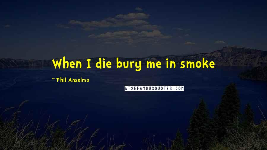 Phil Anselmo quotes: When I die bury me in smoke
