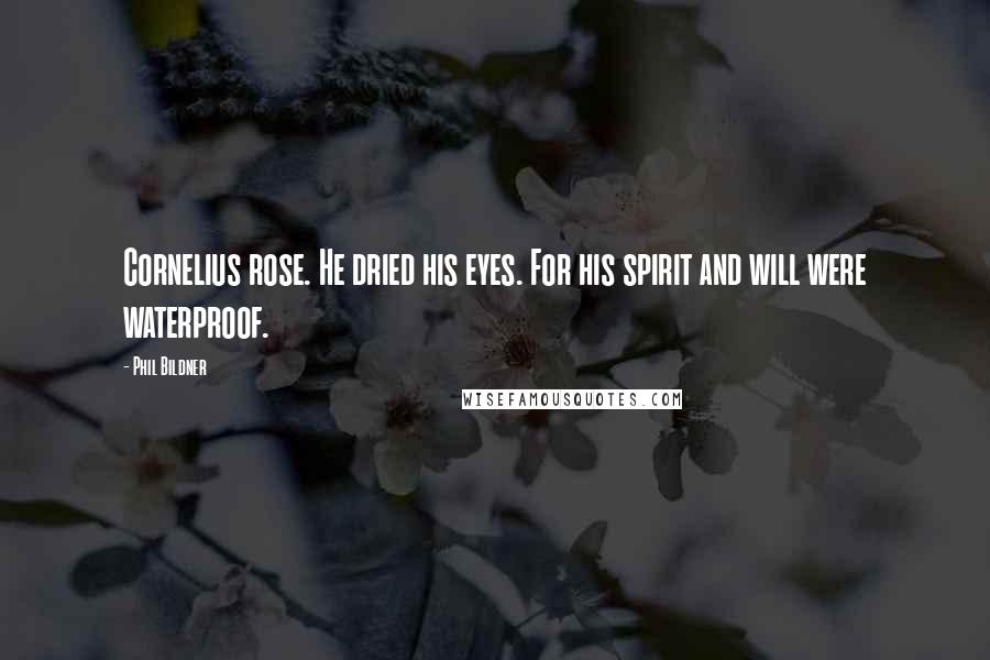 Phil Bildner quotes: Cornelius rose. He dried his eyes. For his spirit and will were waterproof.