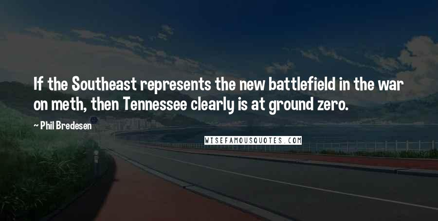 Phil Bredesen quotes: If the Southeast represents the new battlefield in the war on meth, then Tennessee clearly is at ground zero.