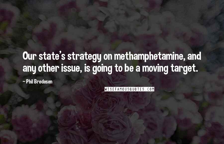 Phil Bredesen quotes: Our state's strategy on methamphetamine, and any other issue, is going to be a moving target.
