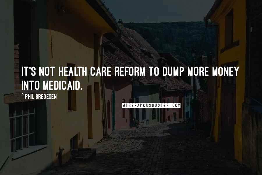 Phil Bredesen quotes: It's not health care reform to dump more money into Medicaid.