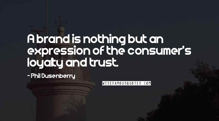Phil Dusenberry quotes: A brand is nothing but an expression of the consumer's loyalty and trust.