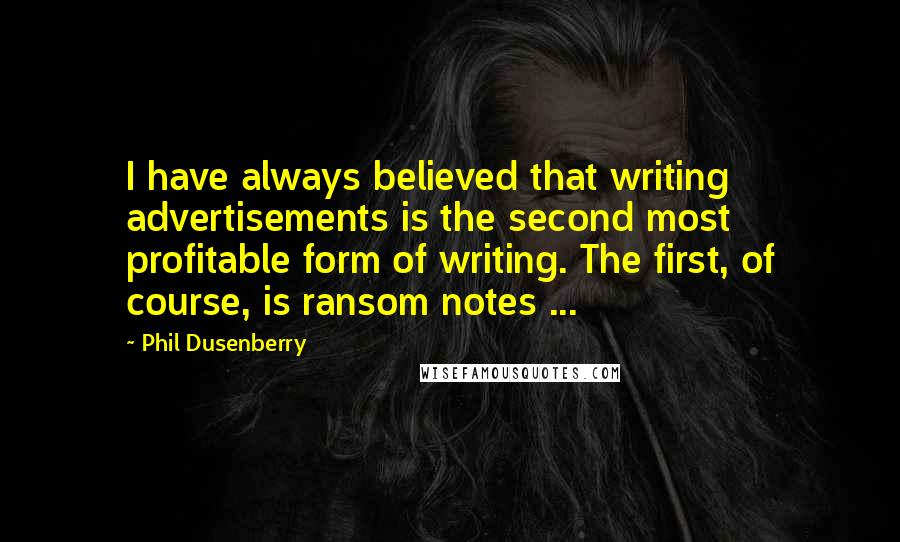 Phil Dusenberry quotes: I have always believed that writing advertisements is the second most profitable form of writing. The first, of course, is ransom notes ...