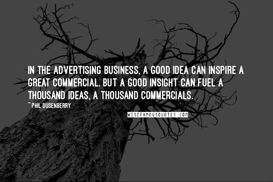 Phil Dusenberry quotes: In the advertising business, a good idea can inspire a great commercial. But a good insight can fuel a thousand ideas, a thousand commercials.