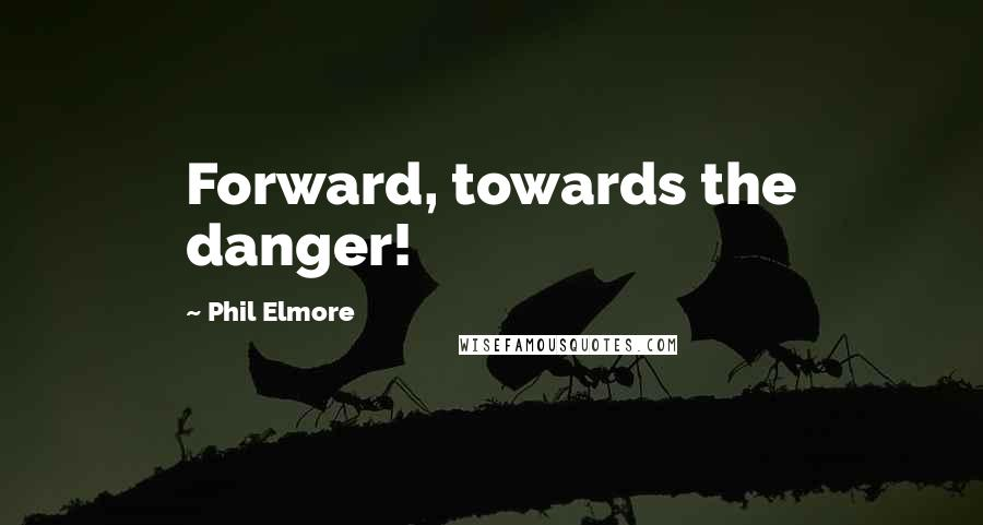 Phil Elmore quotes: Forward, towards the danger!
