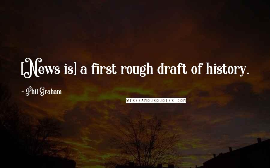 Phil Graham quotes: [News is] a first rough draft of history.