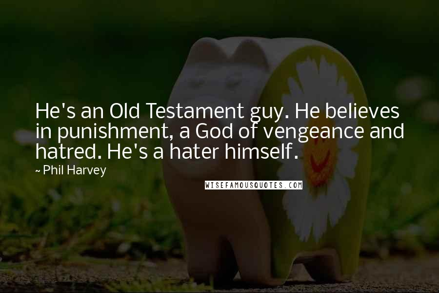 Phil Harvey quotes: He's an Old Testament guy. He believes in punishment, a God of vengeance and hatred. He's a hater himself.