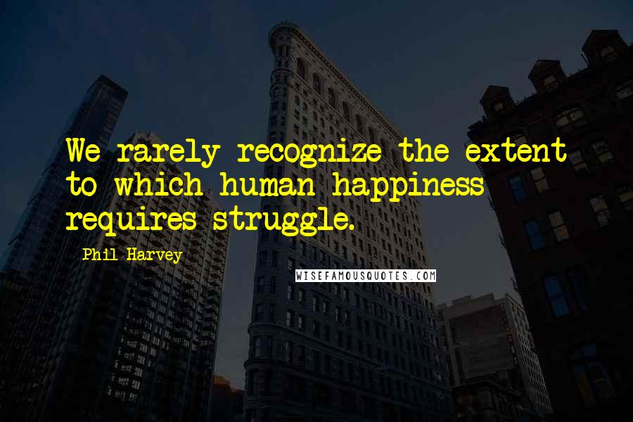 Phil Harvey quotes: We rarely recognize the extent to which human happiness requires struggle.