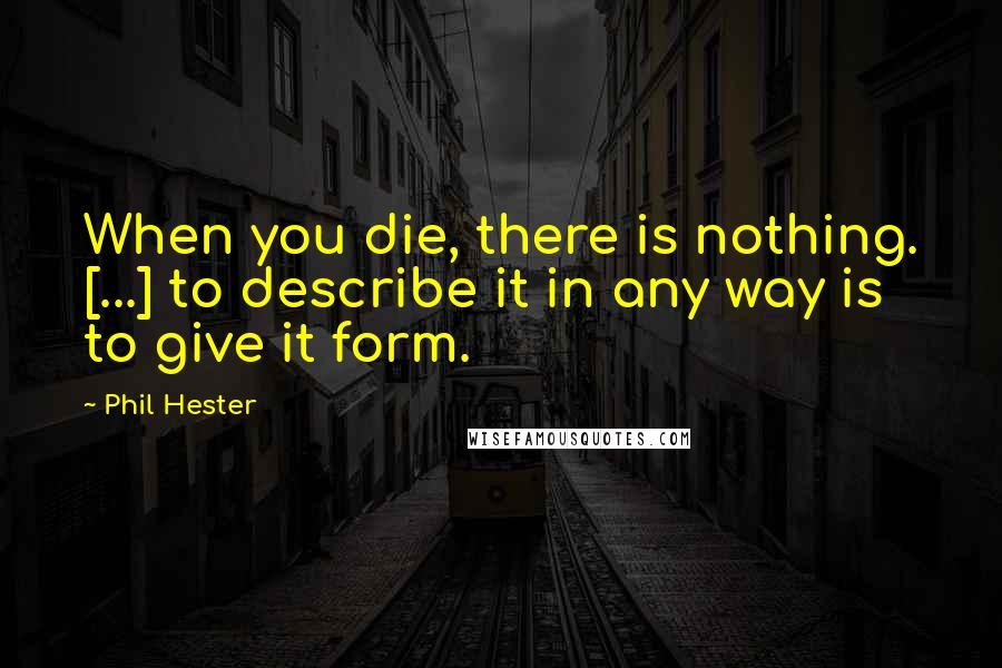 Phil Hester quotes: When you die, there is nothing. [...] to describe it in any way is to give it form.