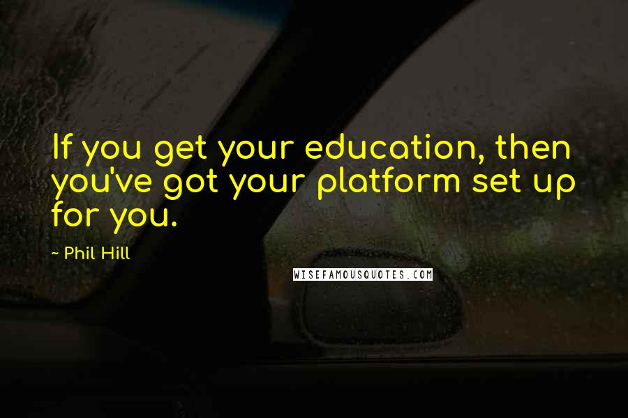 Phil Hill quotes: If you get your education, then you've got your platform set up for you.