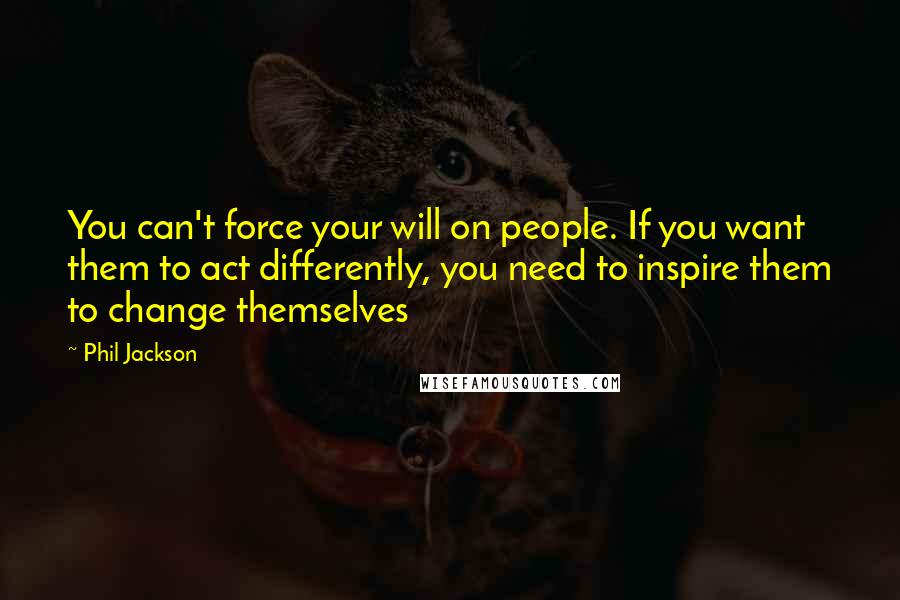 Phil Jackson quotes: You can't force your will on people. If you want them to act differently, you need to inspire them to change themselves