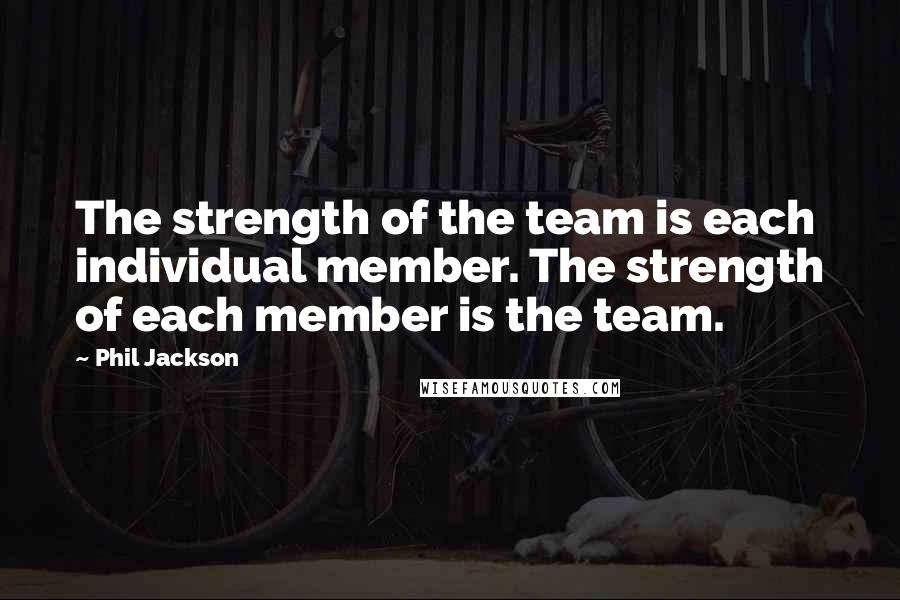 Phil Jackson quotes: The strength of the team is each individual member. The strength of each member is the team.