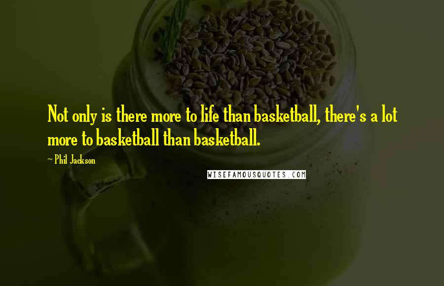 Phil Jackson quotes: Not only is there more to life than basketball, there's a lot more to basketball than basketball.