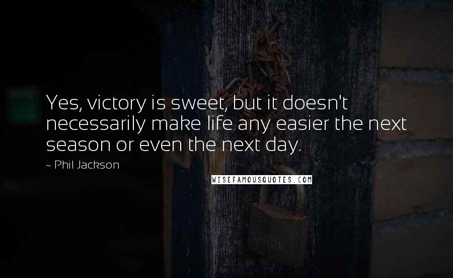 Phil Jackson quotes: Yes, victory is sweet, but it doesn't necessarily make life any easier the next season or even the next day.