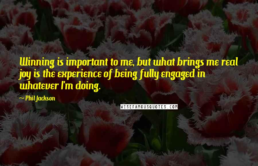 Phil Jackson quotes: Winning is important to me, but what brings me real joy is the experience of being fully engaged in whatever I'm doing.