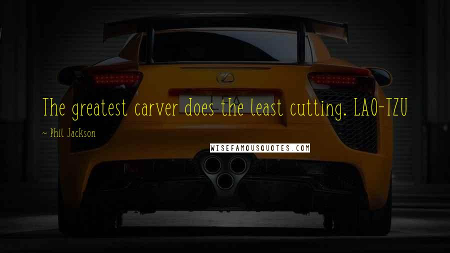 Phil Jackson quotes: The greatest carver does the least cutting. LAO-TZU