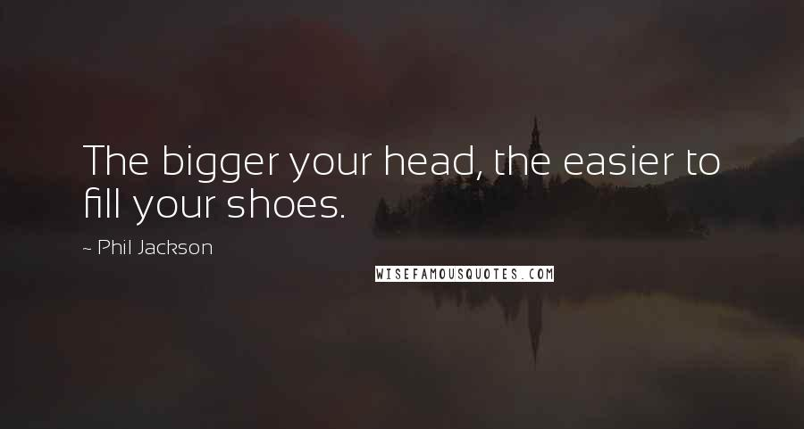 Phil Jackson quotes: The bigger your head, the easier to fill your shoes.