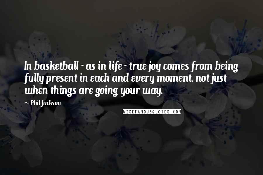 Phil Jackson quotes: In basketball - as in life - true joy comes from being fully present in each and every moment, not just when things are going your way.
