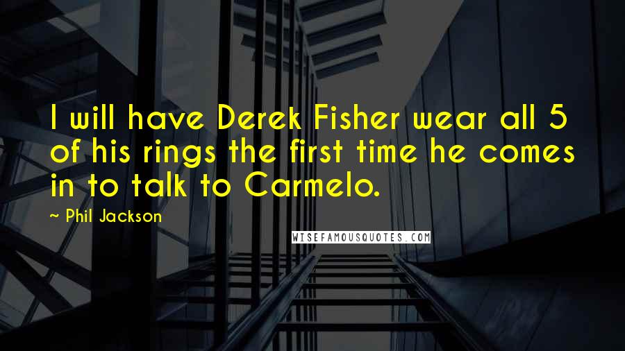 Phil Jackson quotes: I will have Derek Fisher wear all 5 of his rings the first time he comes in to talk to Carmelo.