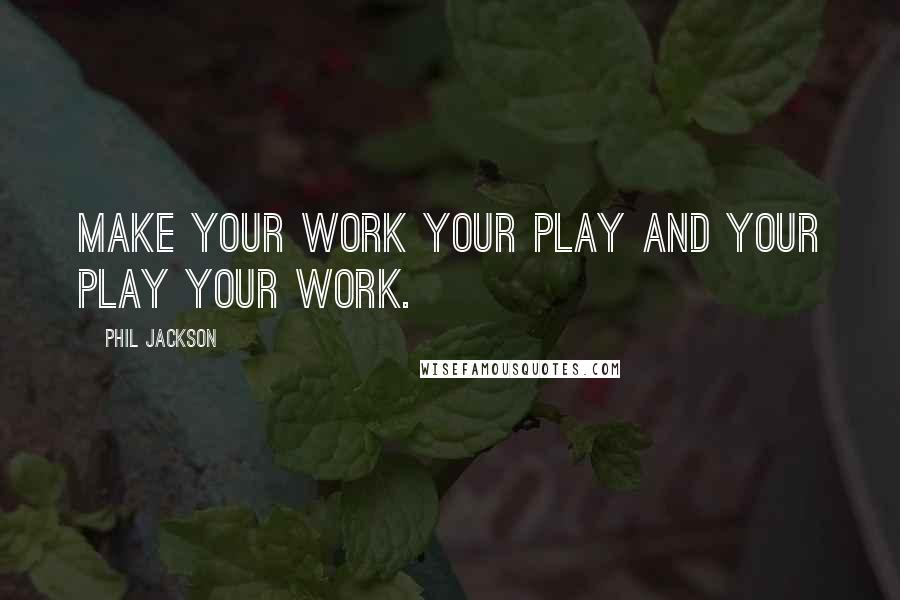 Phil Jackson quotes: Make your work your play and your play your work.