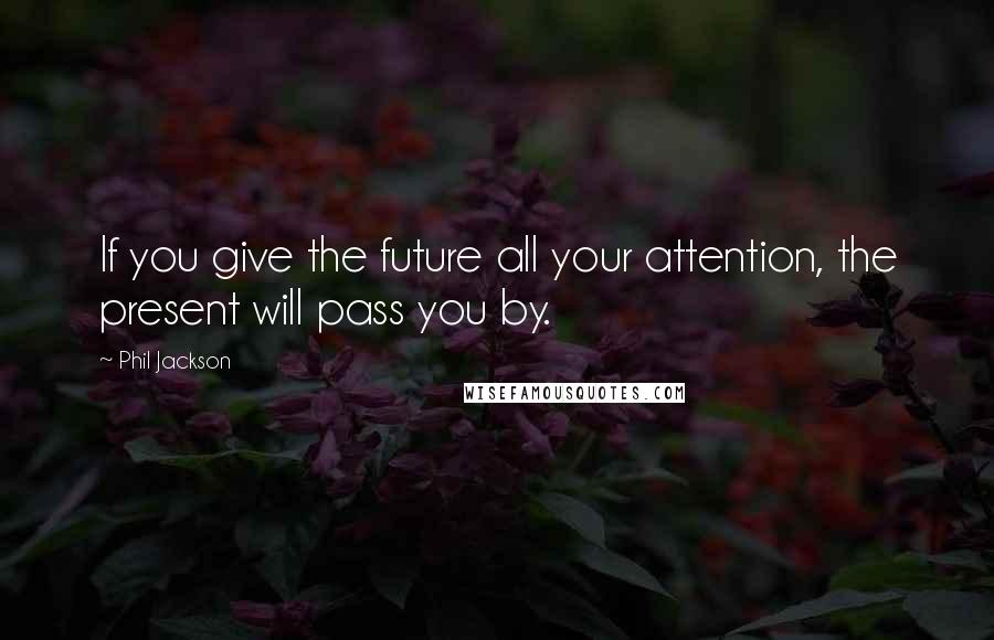 Phil Jackson quotes: If you give the future all your attention, the present will pass you by.