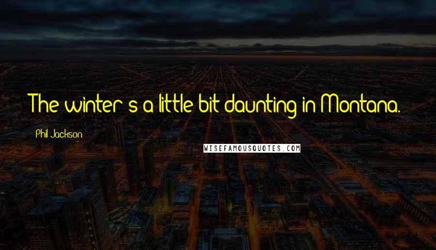 Phil Jackson quotes: The winter's a little bit daunting in Montana.