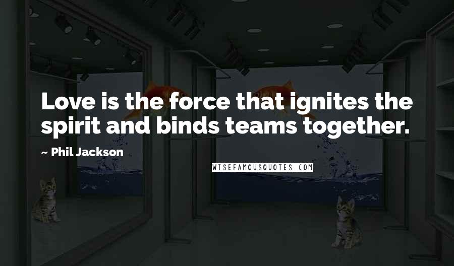 Phil Jackson quotes: Love is the force that ignites the spirit and binds teams together.