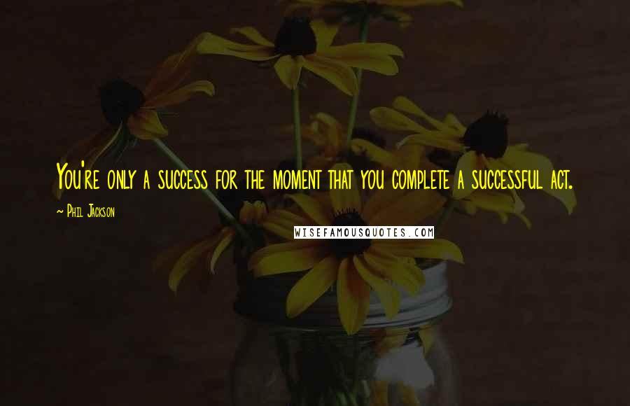 Phil Jackson quotes: You're only a success for the moment that you complete a successful act.