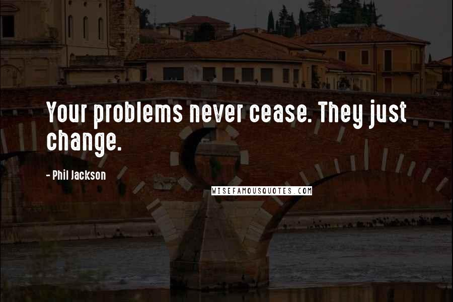 Phil Jackson quotes: Your problems never cease. They just change.