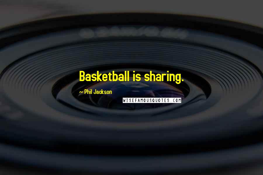 Phil Jackson quotes: Basketball is sharing.
