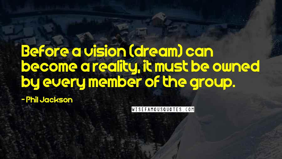 Phil Jackson quotes: Before a vision (dream) can become a reality, it must be owned by every member of the group.