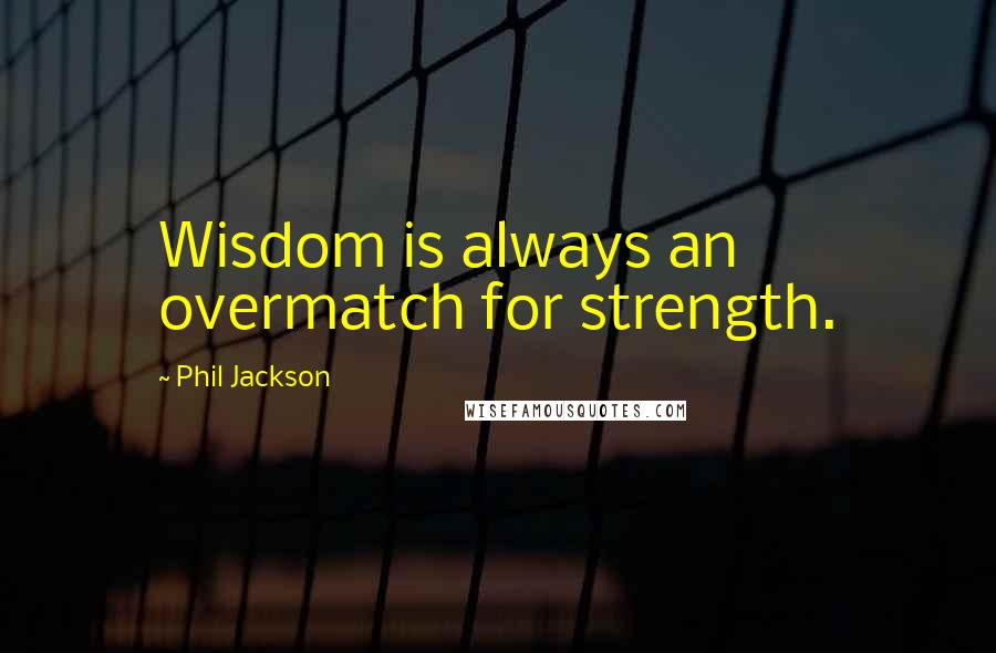 Phil Jackson quotes: Wisdom is always an overmatch for strength.