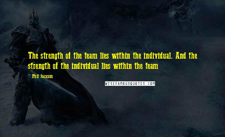 Phil Jackson quotes: The strength of the team lies within the individual. And the strength of the individual lies within the team