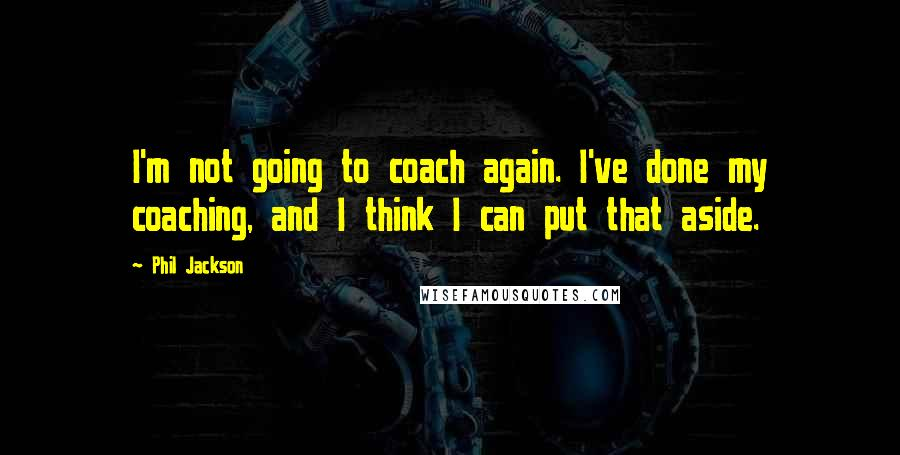 Phil Jackson quotes: I'm not going to coach again. I've done my coaching, and I think I can put that aside.