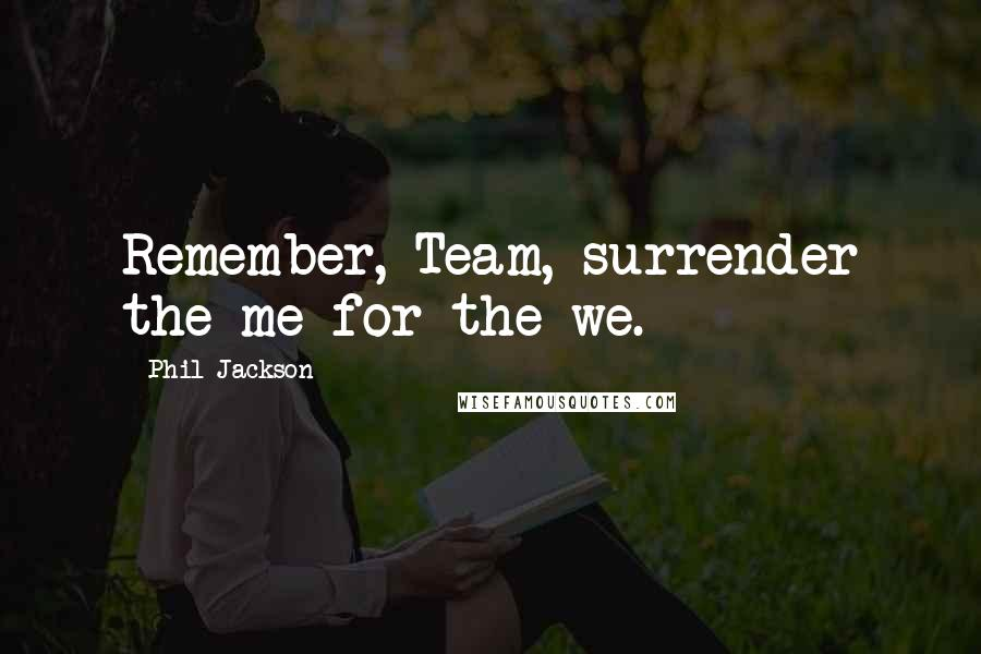 Phil Jackson quotes: Remember, Team, surrender the me for the we.
