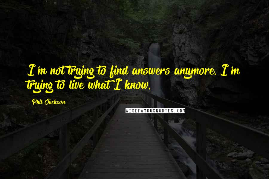 Phil Jackson quotes: I'm not trying to find answers anymore. I'm trying to live what I know.