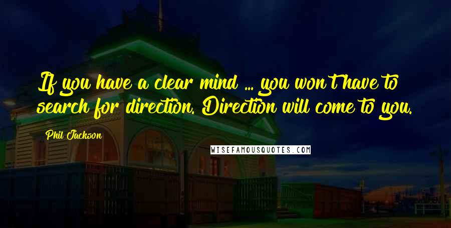 Phil Jackson quotes: If you have a clear mind ... you won't have to search for direction. Direction will come to you.