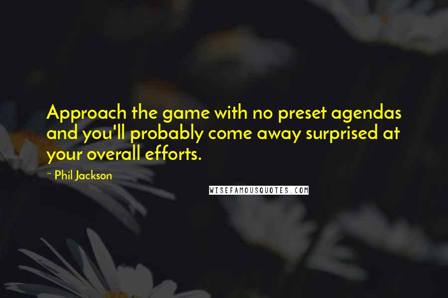 Phil Jackson quotes: Approach the game with no preset agendas and you'll probably come away surprised at your overall efforts.