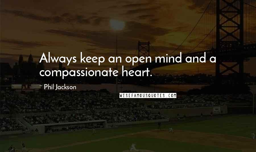 Phil Jackson quotes: Always keep an open mind and a compassionate heart.