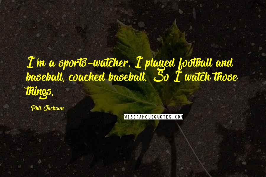 Phil Jackson quotes: I'm a sports-watcher. I played football and baseball, coached baseball. So I watch those things.