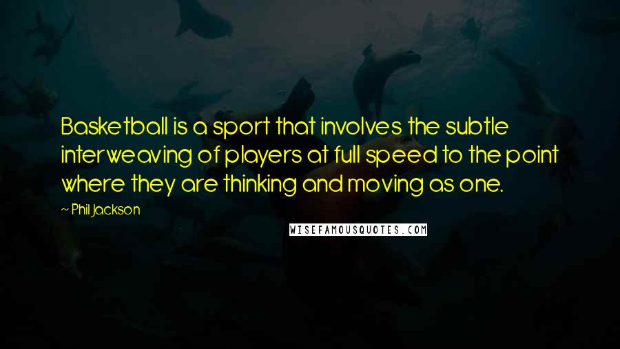 Phil Jackson quotes: Basketball is a sport that involves the subtle interweaving of players at full speed to the point where they are thinking and moving as one.