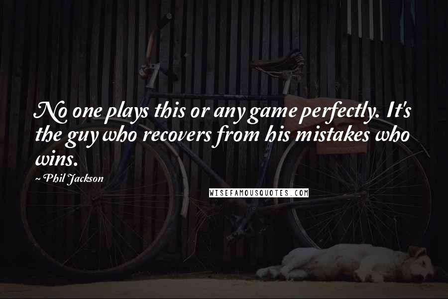 Phil Jackson quotes: No one plays this or any game perfectly. It's the guy who recovers from his mistakes who wins.