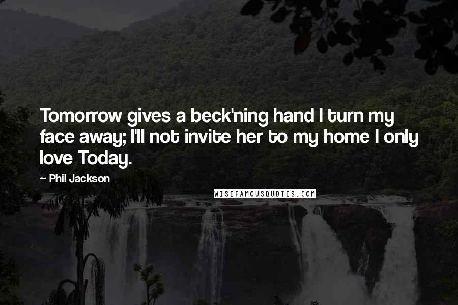 Phil Jackson quotes: Tomorrow gives a beck'ning hand I turn my face away; I'll not invite her to my home I only love Today.