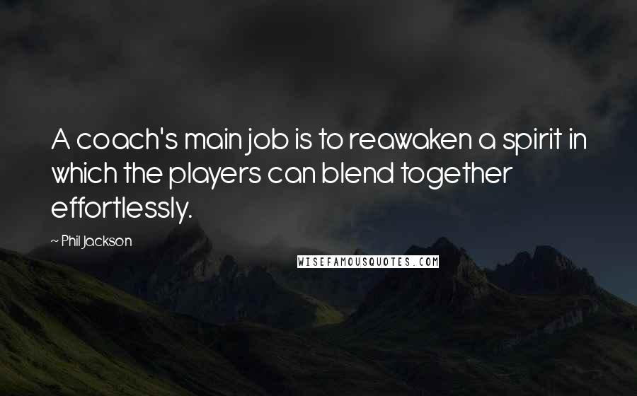 Phil Jackson quotes: A coach's main job is to reawaken a spirit in which the players can blend together effortlessly.