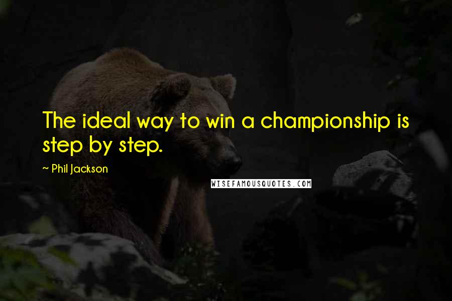 Phil Jackson quotes: The ideal way to win a championship is step by step.